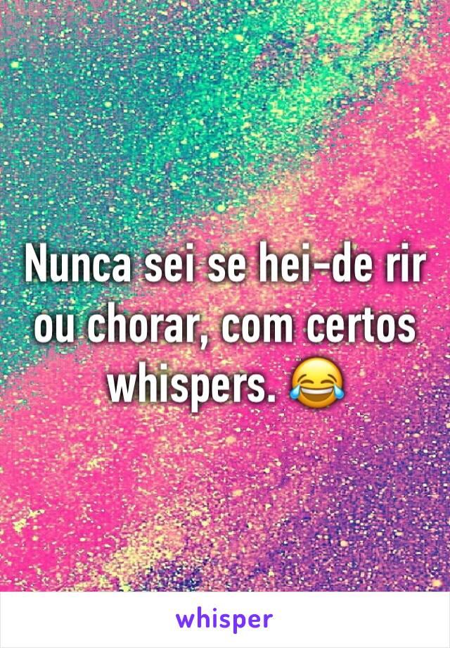 Nunca sei se hei-de rir ou chorar, com certos whispers. 😂