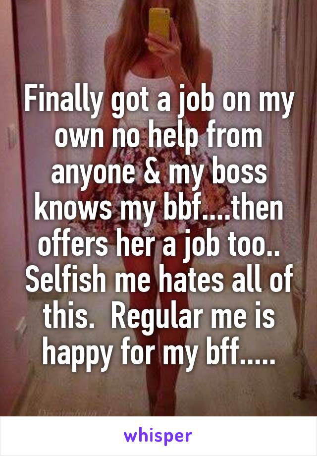 Finally got a job on my own no help from anyone & my boss knows my bbf....then offers her a job too.. Selfish me hates all of this.  Regular me is happy for my bff.....