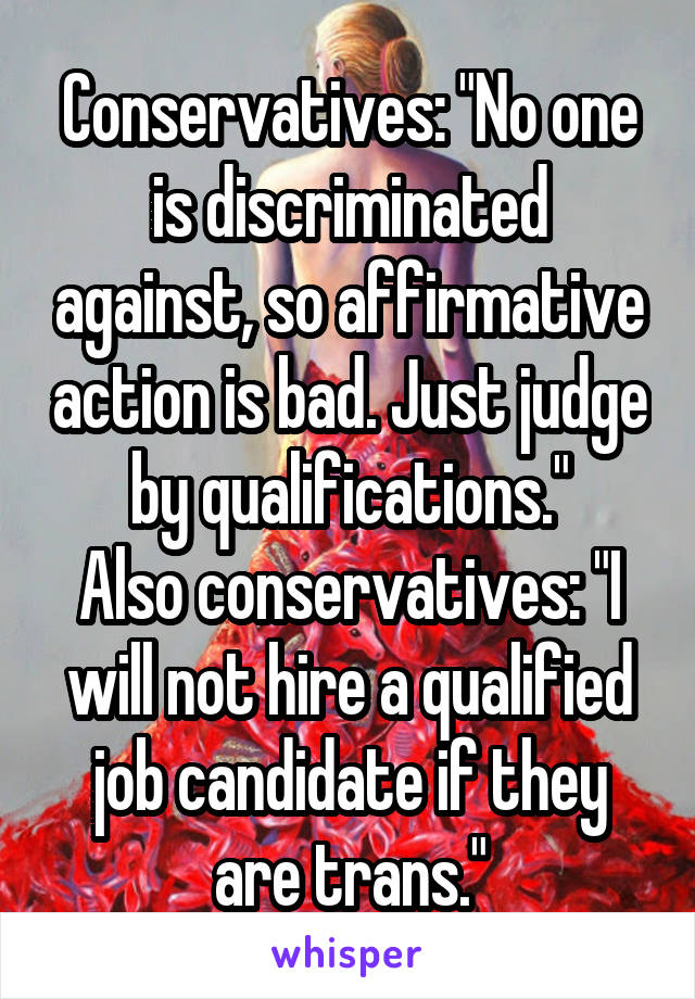 """Conservatives: """"No one is discriminated against, so affirmative action is bad. Just judge by qualifications."""" Also conservatives: """"I will not hire a qualified job candidate if they are trans."""""""