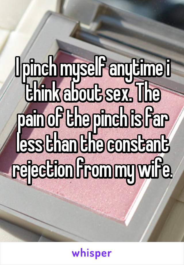 I pinch myself anytime i think about sex. The pain of the pinch is far less than the constant rejection from my wife.