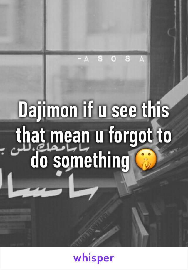 Dajimon if u see this that mean u forgot to do something 🤫