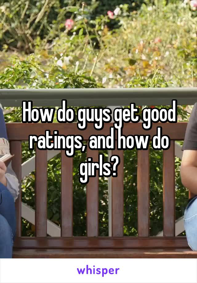How do guys get good ratings, and how do girls?