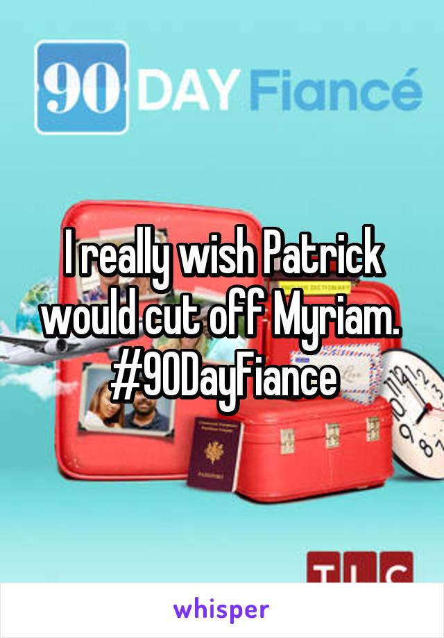 I really wish Patrick would cut off Myriam.  #90DayFiance