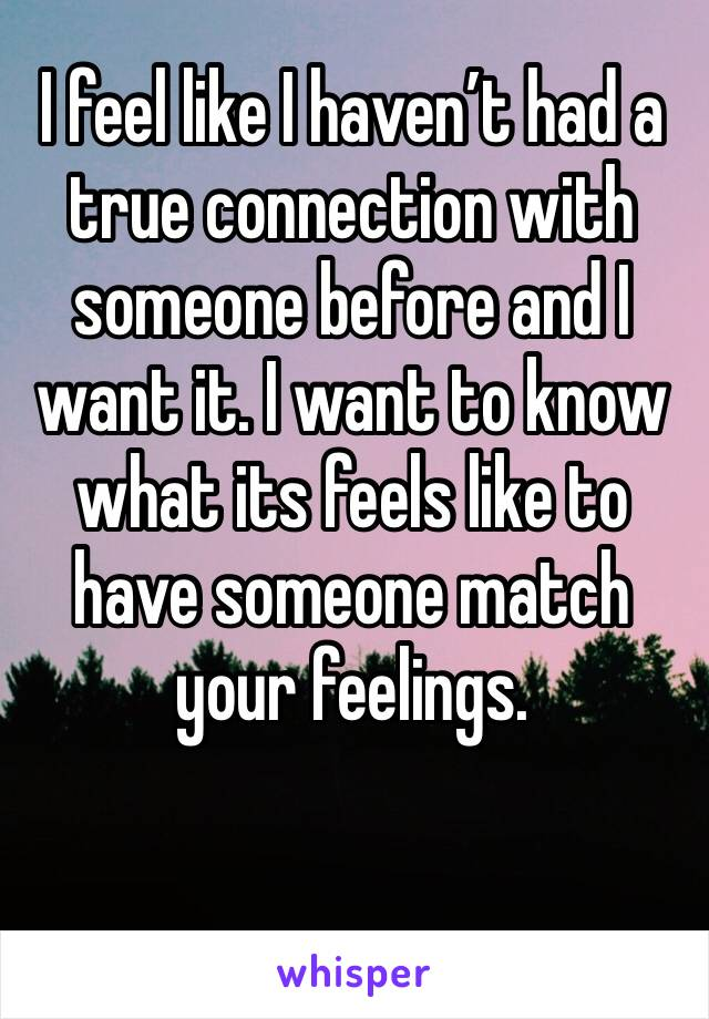 I feel like I haven't had a true connection with someone before and I want it. I want to know what its feels like to have someone match your feelings.