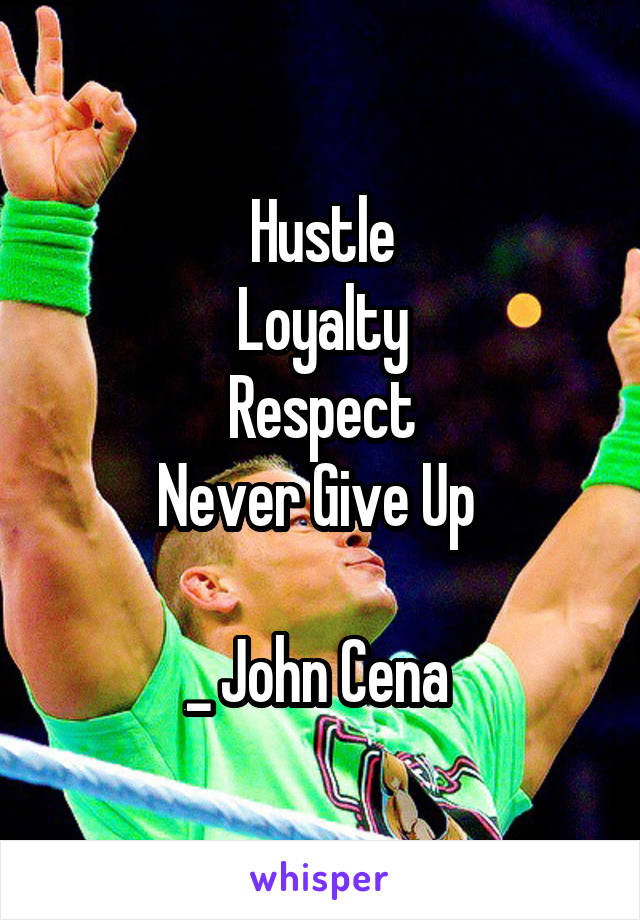 Hustle  Loyalty  Respect Never Give Up   _ John Cena