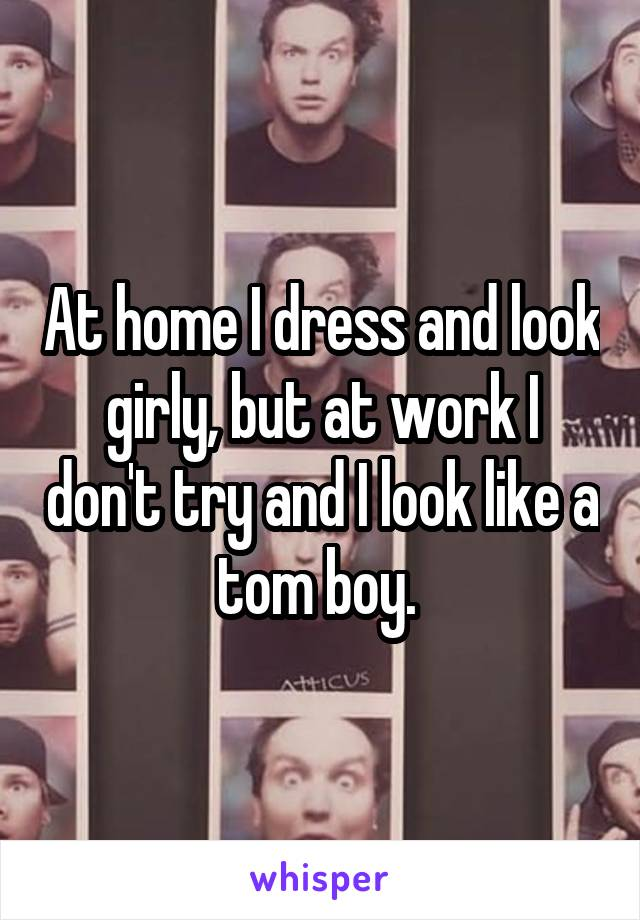 At home I dress and look girly, but at work I don't try and I look like a tom boy.