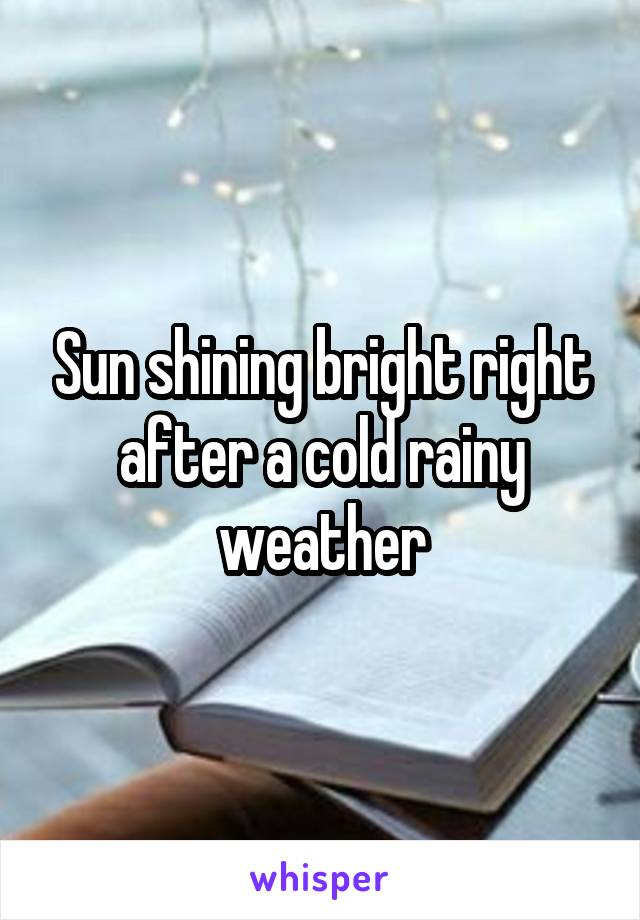 Sun shining bright right after a cold rainy weather