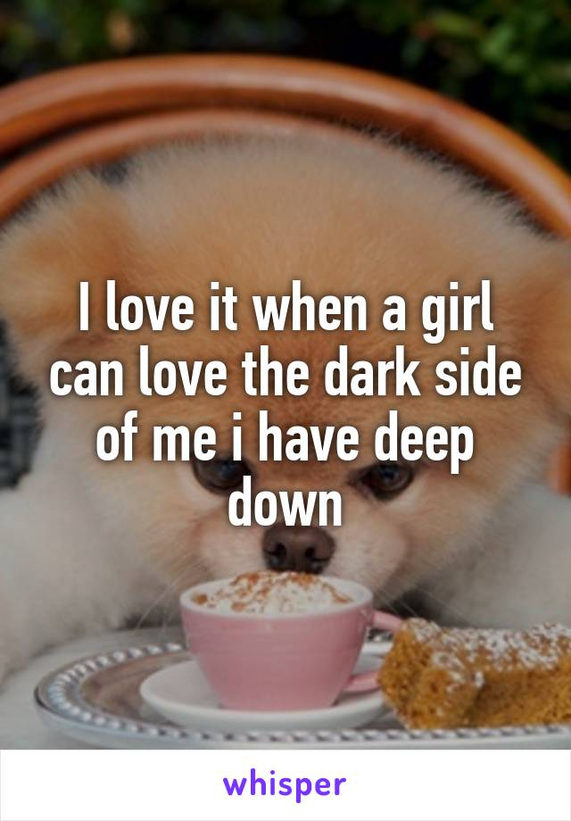 I love it when a girl can love the dark side of me i have deep down
