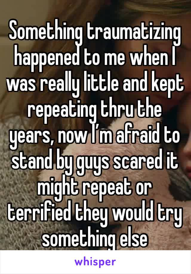 Something traumatizing happened to me when I was really little and kept repeating thru the years, now I'm afraid to stand by guys scared it might repeat or terrified they would try something else