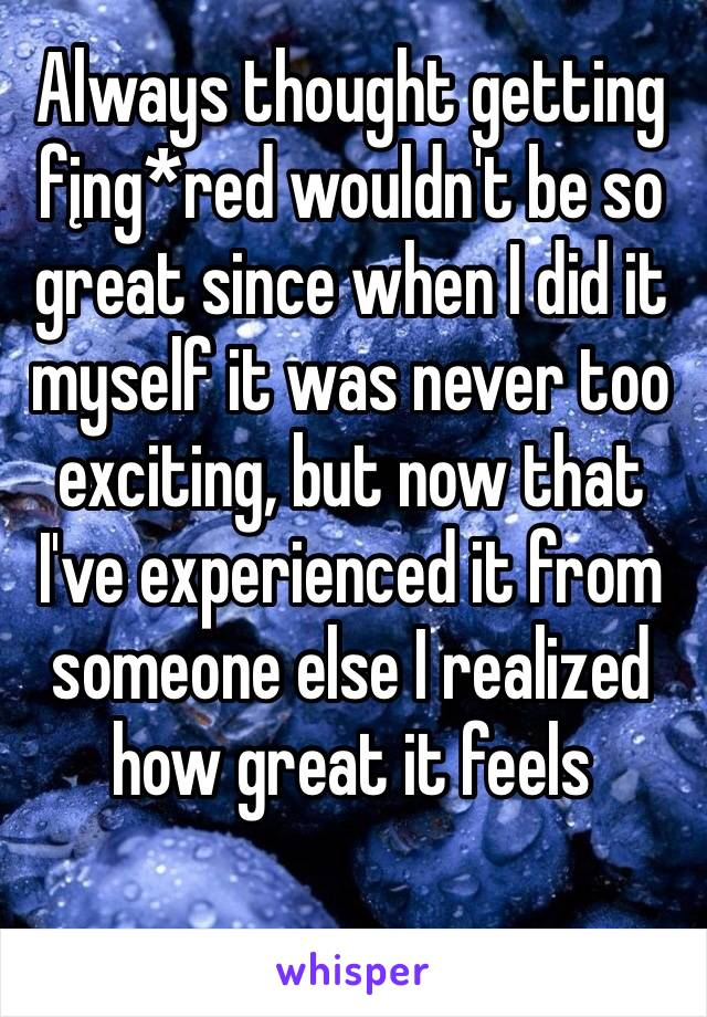 Always thought getting fįng*red wouldn't be so great since when I did it myself it was never too exciting, but now that I've experienced it from someone else I realized how great it feels