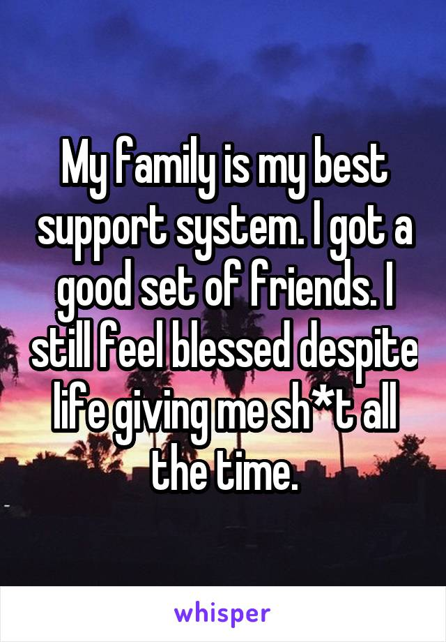 My family is my best support system. I got a good set of friends. I still feel blessed despite life giving me sh*t all the time.