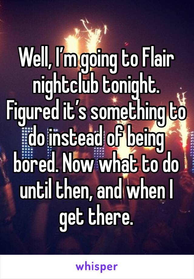 Well, I'm going to Flair nightclub tonight. Figured it's something to do instead of being bored. Now what to do until then, and when I get there.