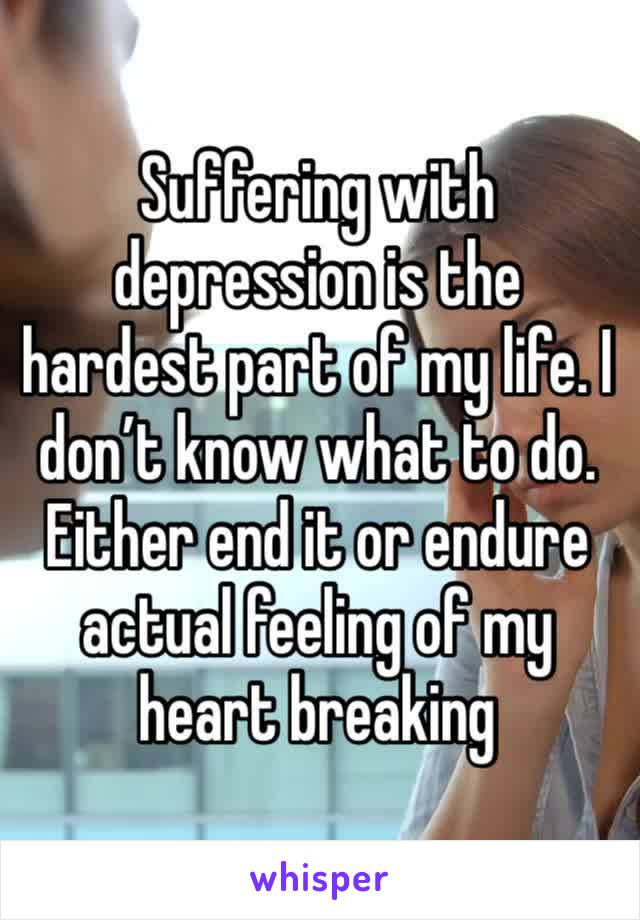 Suffering with depression is the hardest part of my life. I don't know what to do. Either end it or endure actual feeling of my heart breaking