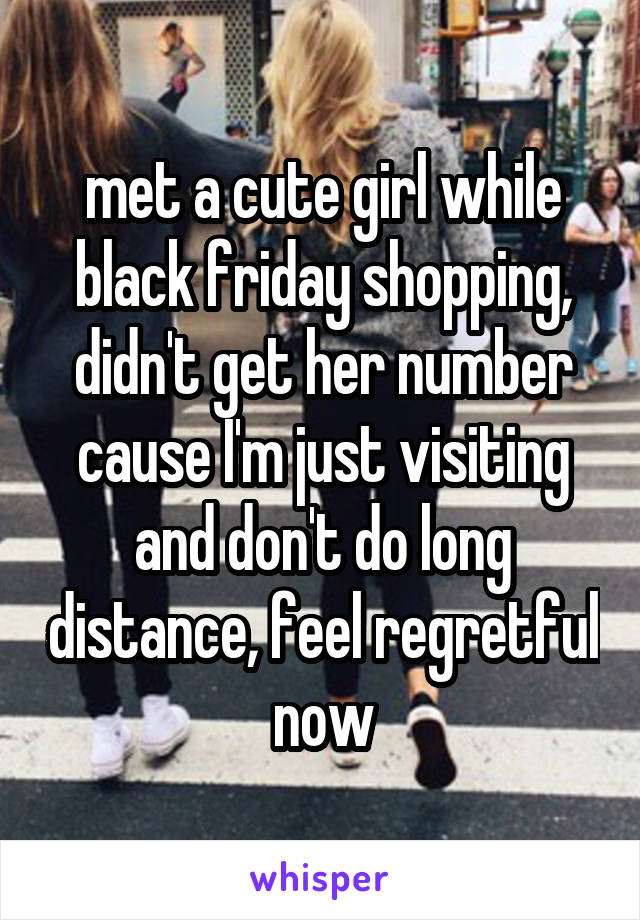 met a cute girl while black friday shopping, didn't get her number cause I'm just visiting and don't do long distance, feel regretful now