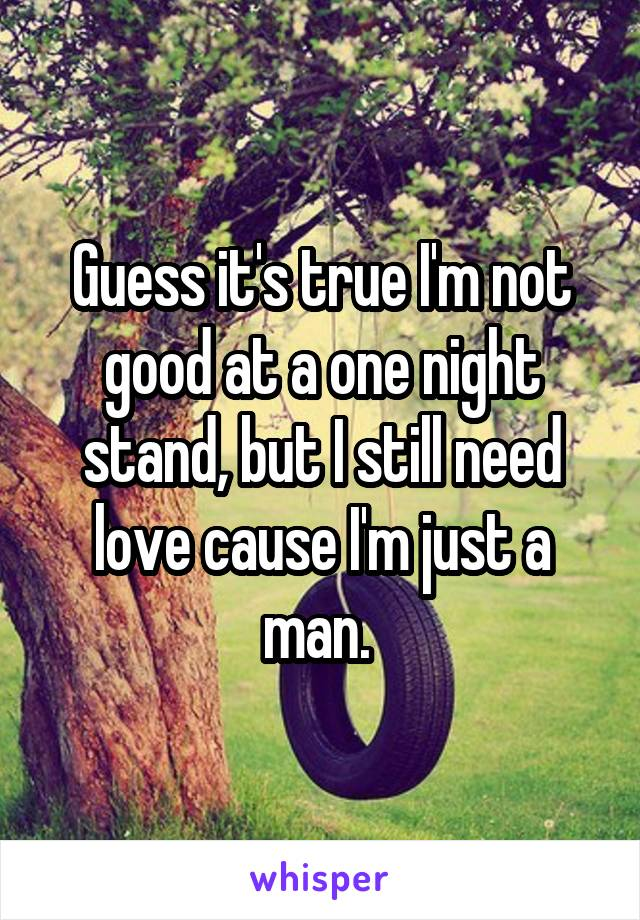 Guess it's true I'm not good at a one night stand, but I still need love cause I'm just a man.