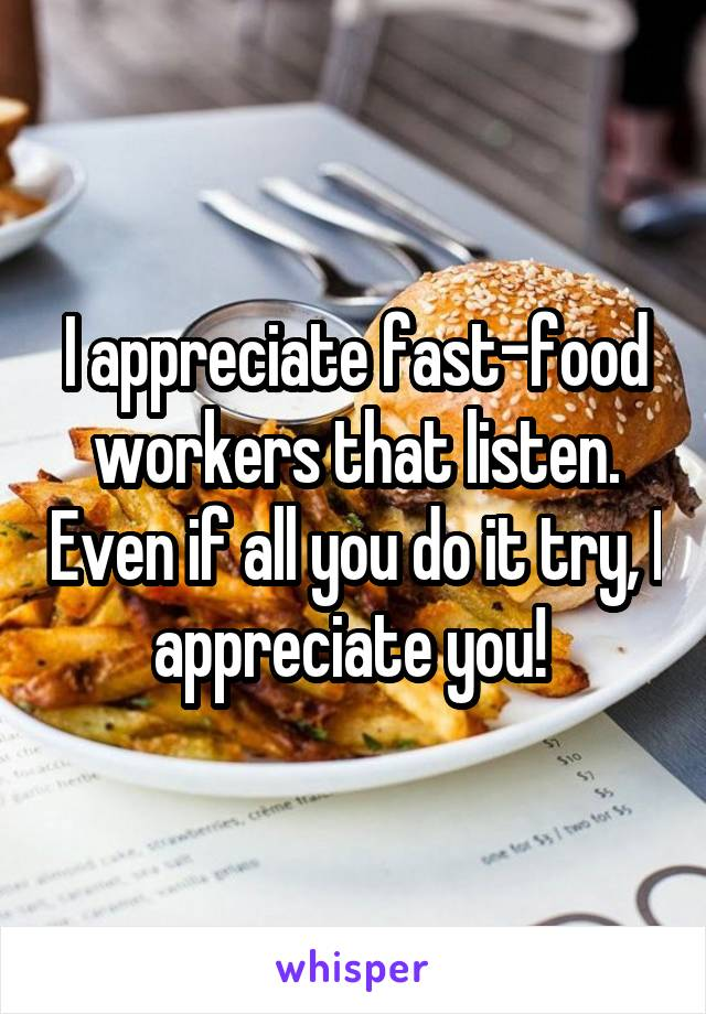 I appreciate fast-food workers that listen. Even if all you do it try, I appreciate you!
