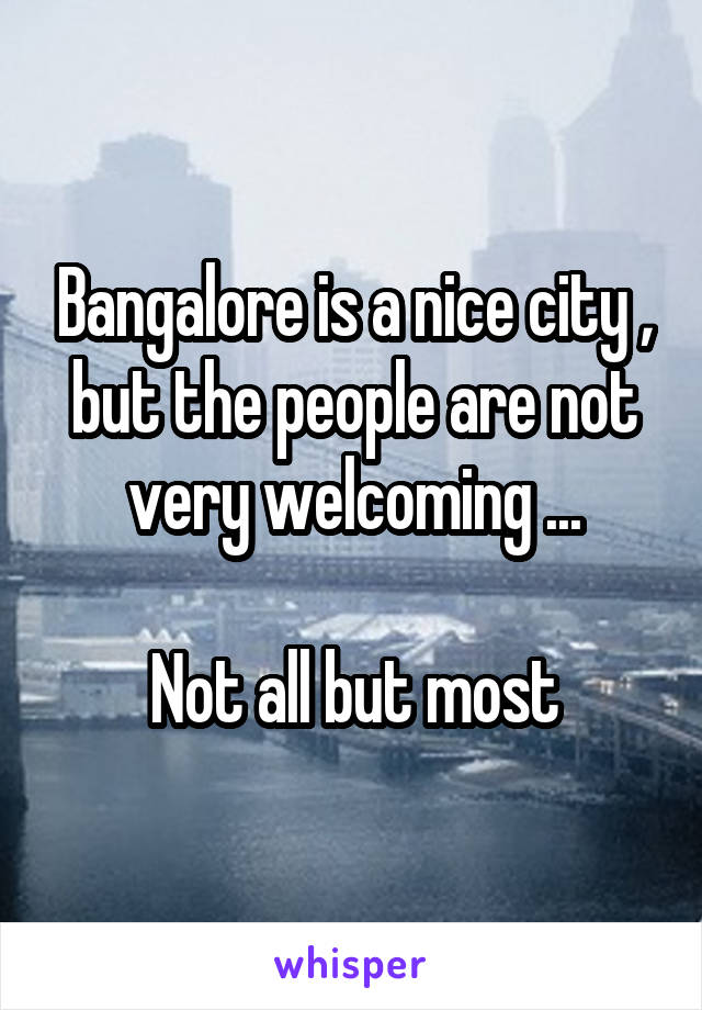 Bangalore is a nice city , but the people are not very welcoming ...  Not all but most