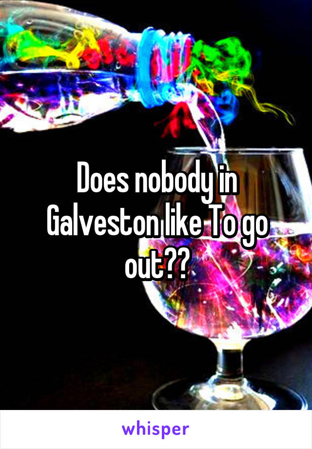 Does nobody in Galveston like To go out??