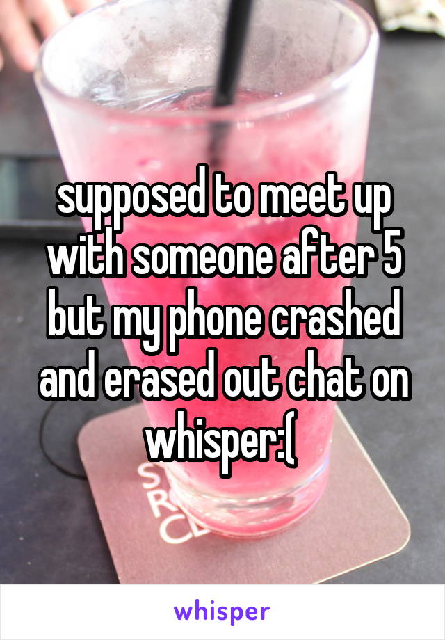 supposed to meet up with someone after 5 but my phone crashed and erased out chat on whisper:(