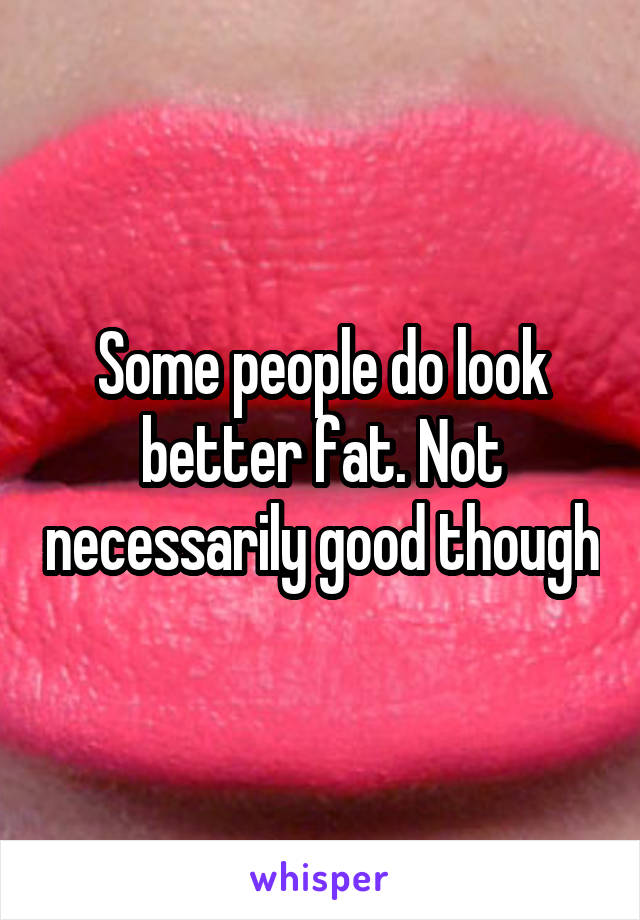 Some people do look better fat. Not necessarily good though