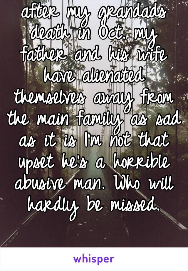 after my grandads death in Oct. my father and his wife have alienated themselves away from the main family as sad as it is I'm not that upset he's a horrible abusive man. Who will hardly be missed.
