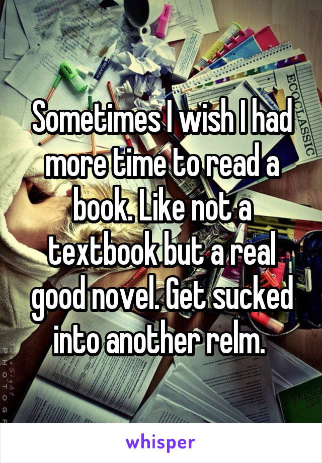 Sometimes I wish I had more time to read a book. Like not a textbook but a real good novel. Get sucked into another relm.