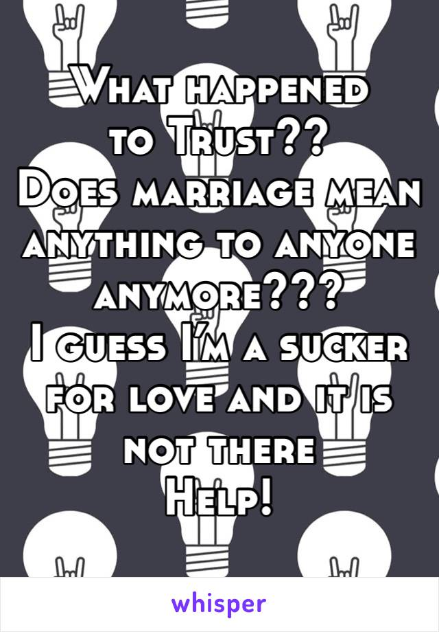 What happened to Trust?? Does marriage mean anything to anyone anymore??? I guess I'm a sucker for love and it is not there  Help!