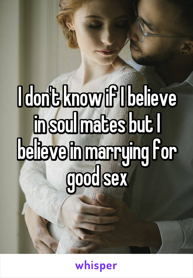 I don't know if I believe in soul mates but I believe in marrying for good sex