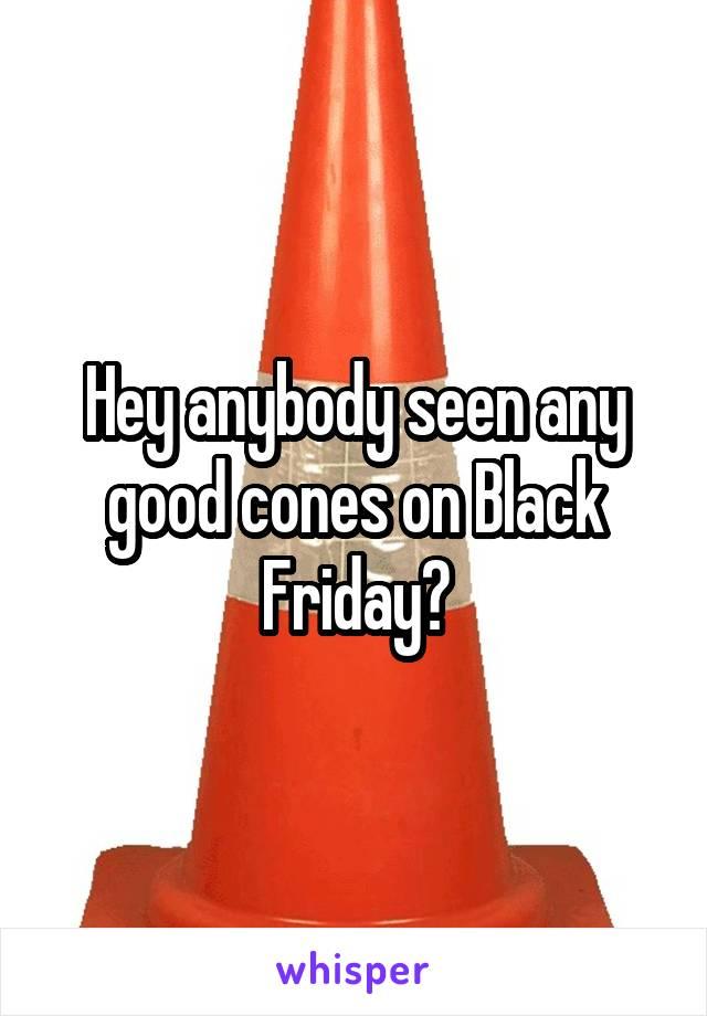 Hey anybody seen any good cones on Black Friday?