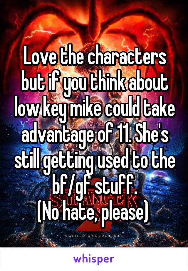 Love the characters but if you think about low key mike could take advantage of 11. She's still getting used to the bf/gf stuff. (No hate, please)