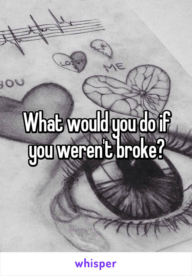 What would you do if you weren't broke?