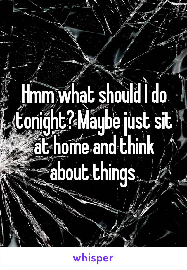 Hmm what should I do tonight? Maybe just sit at home and think about things