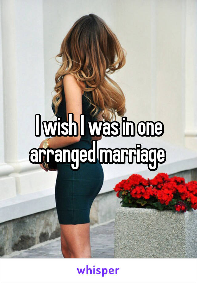 I wish I was in one arranged marriage