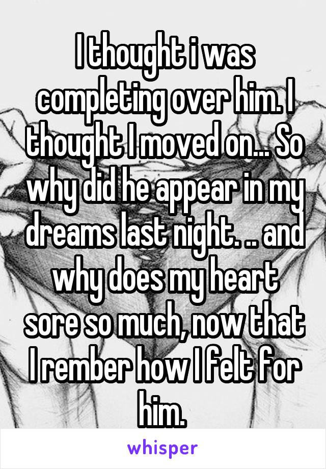 I thought i was completing over him. I thought I moved on... So why did he appear in my dreams last night. .. and why does my heart sore so much, now that I rember how I felt for him.