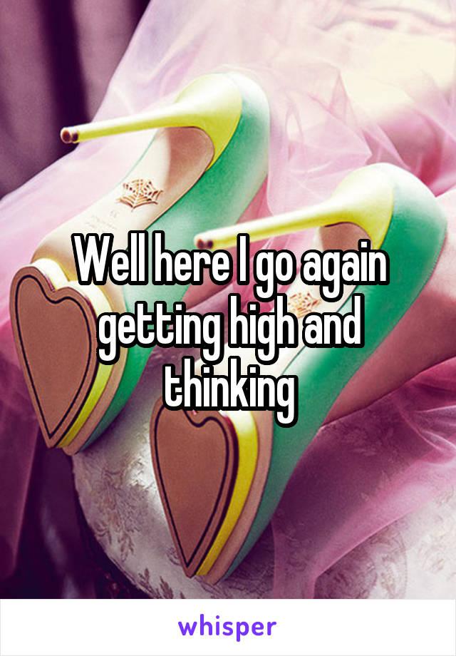 Well here I go again getting high and thinking
