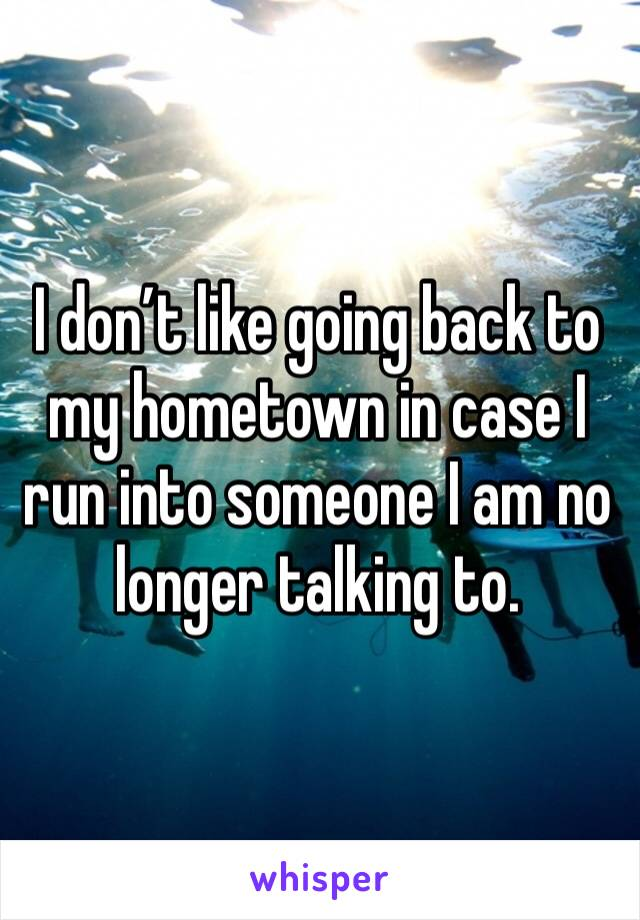I don't like going back to my hometown in case I run into someone I am no longer talking to.