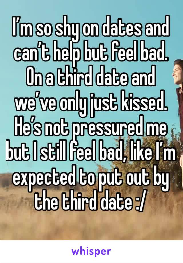 I'm so shy on dates and can't help but feel bad. On a third date and we've only just kissed. He's not pressured me but I still feel bad, like I'm expected to put out by the third date :/