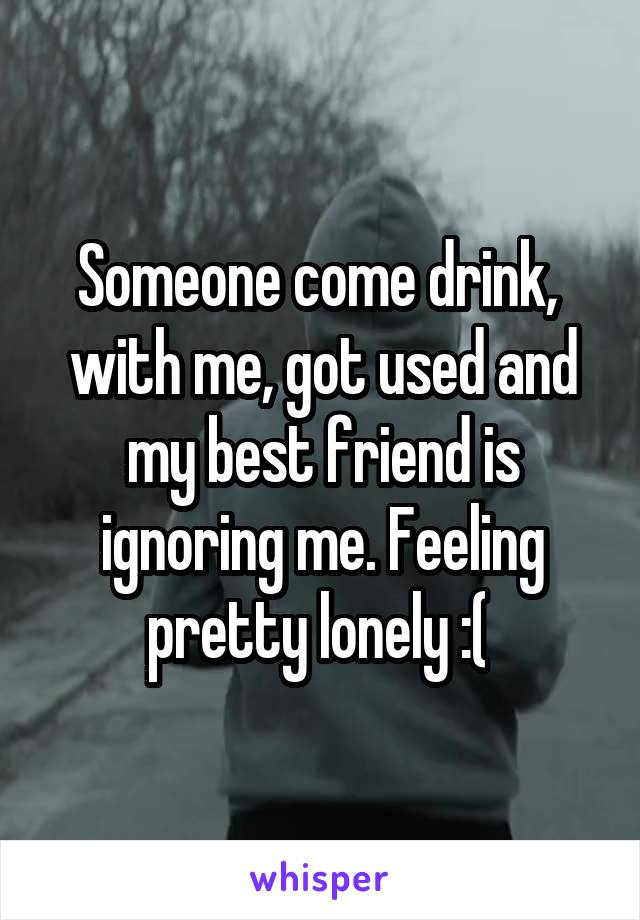 Someone come drink,  with me, got used and my best friend is ignoring me. Feeling pretty lonely :(
