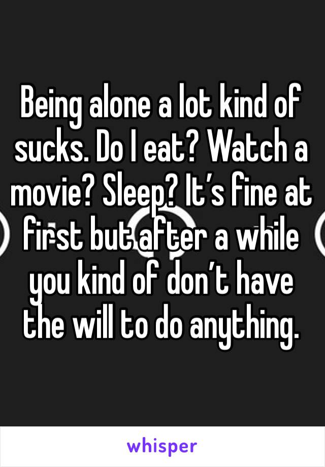 Being alone a lot kind of sucks. Do I eat? Watch a movie? Sleep? It's fine at first but after a while you kind of don't have the will to do anything.