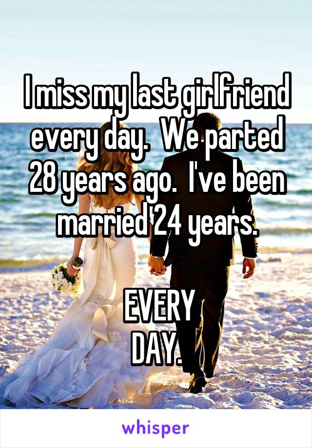 I miss my last girlfriend every day.  We parted 28 years ago.  I've been married 24 years.   EVERY DAY.