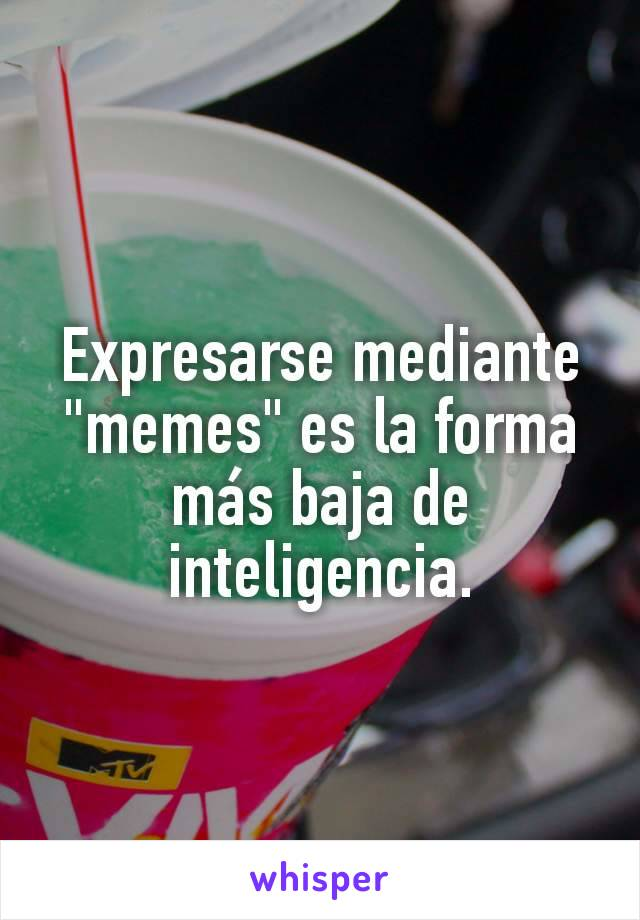 """Expresarse mediante """"memes"""" es la forma más baja de inteligencia."""