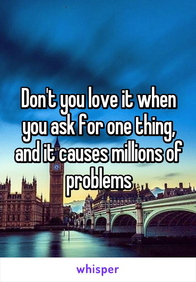 Don't you love it when you ask for one thing, and it causes millions of problems