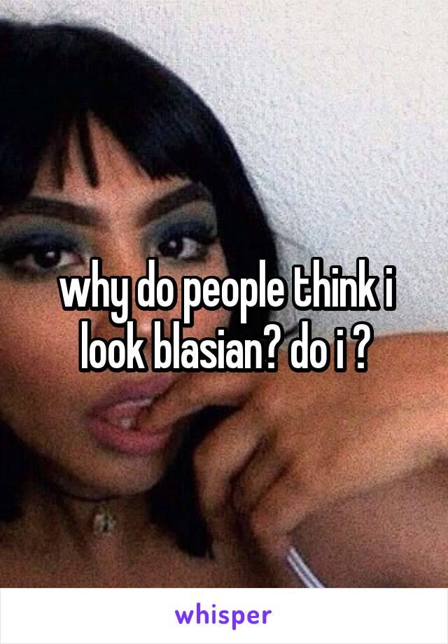 why do people think i look blasian? do i ?