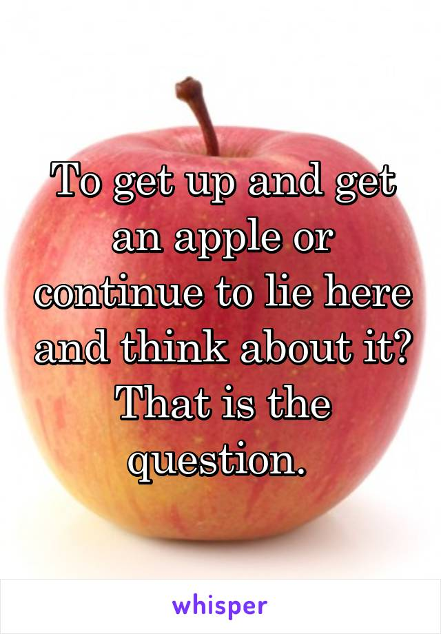 To get up and get an apple or continue to lie here and think about it? That is the question.