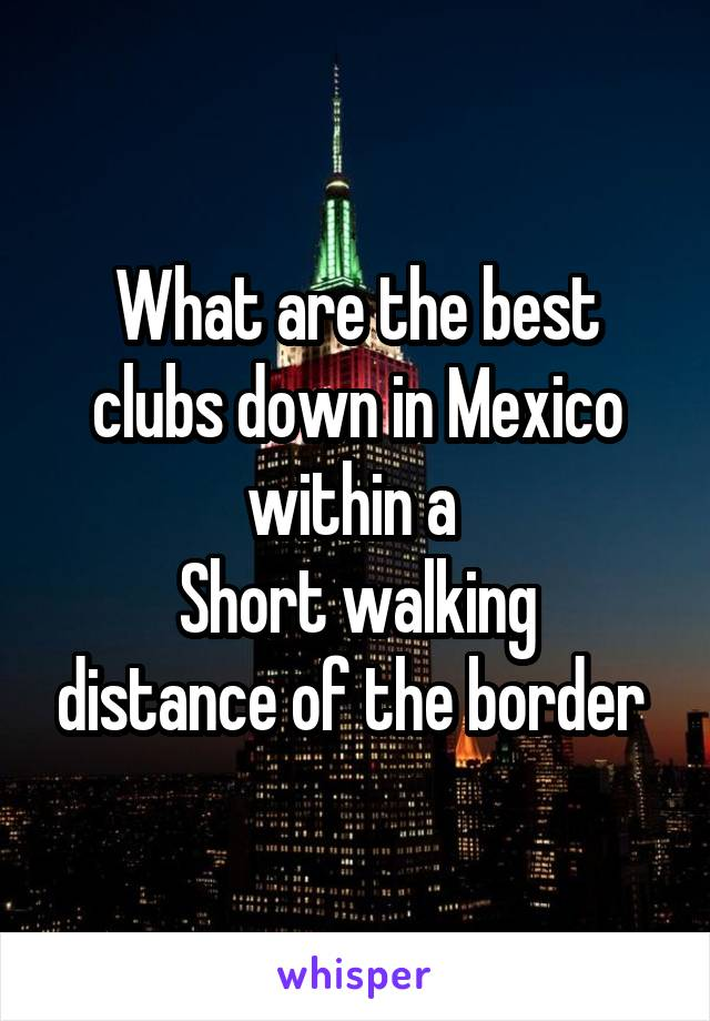 What are the best clubs down in Mexico within a  Short walking distance of the border