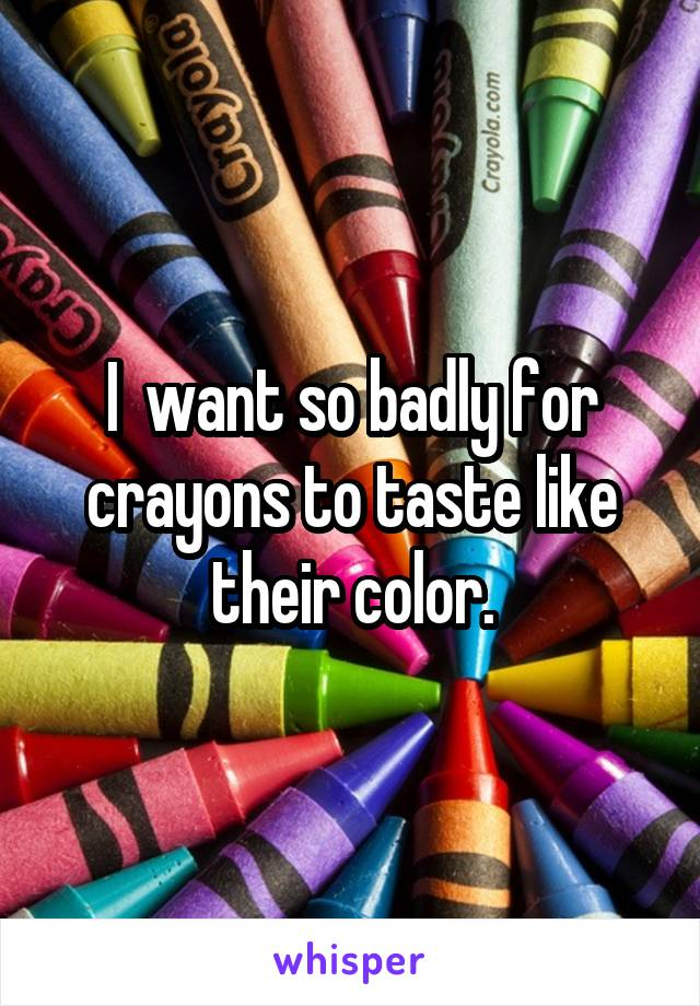 I  want so badly for crayons to taste like their color.
