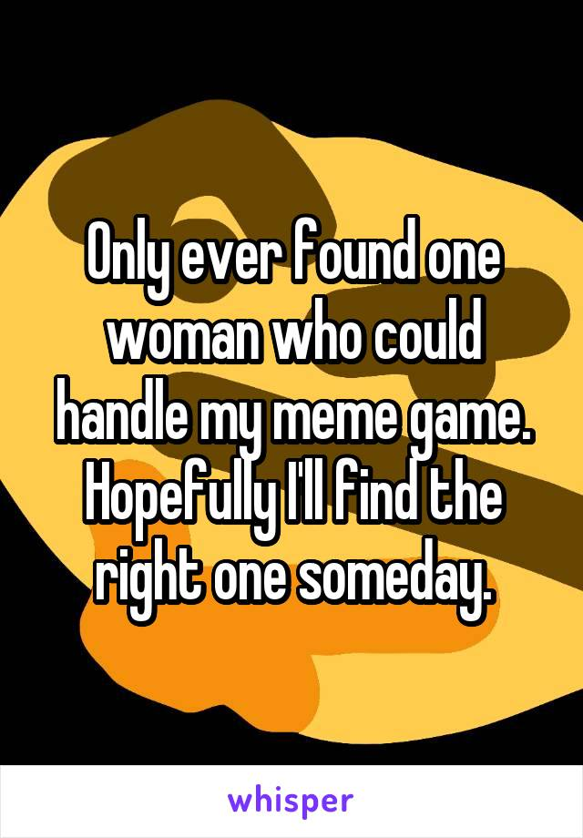 Only ever found one woman who could handle my meme game. Hopefully I'll find the right one someday.