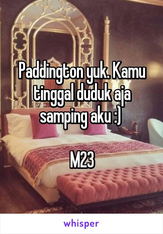 Paddington yuk. Kamu tinggal duduk aja samping aku :)   M23