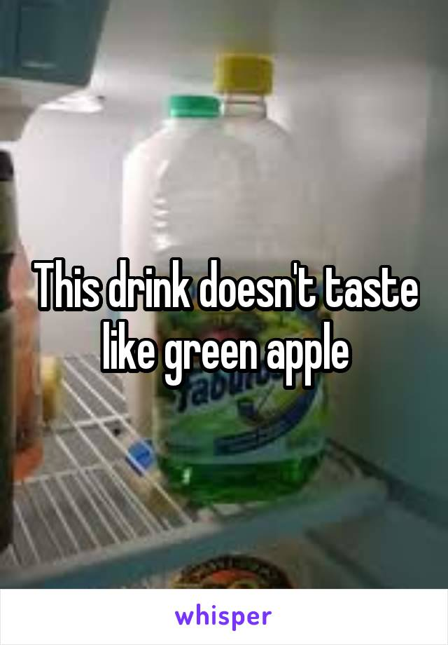 This drink doesn't taste like green apple