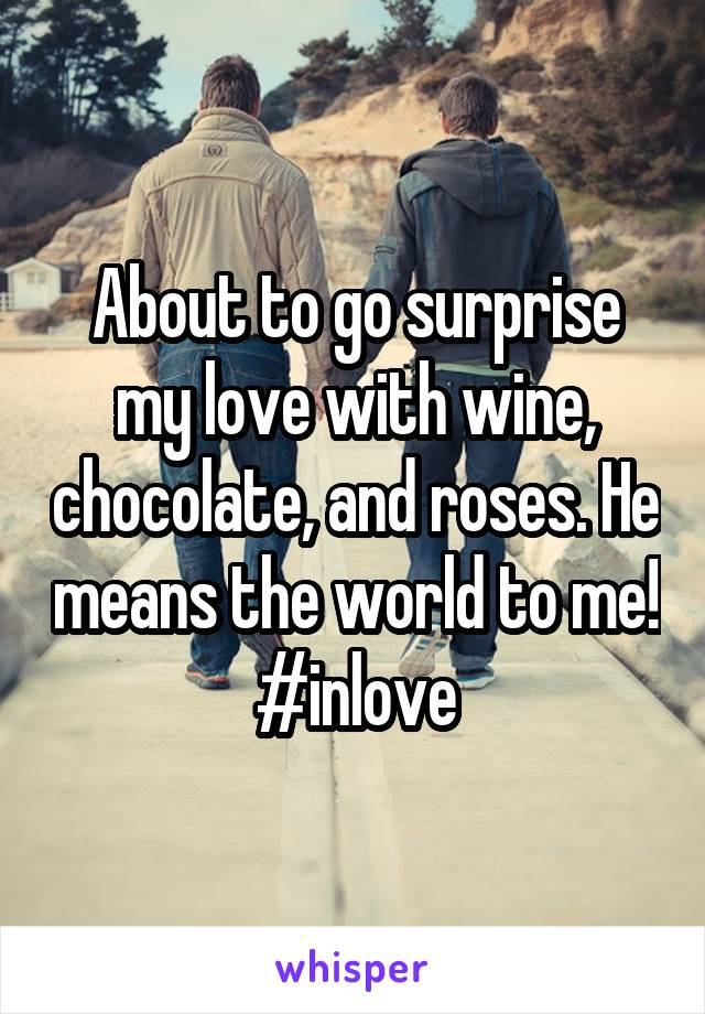 About to go surprise my love with wine, chocolate, and roses. He means the world to me! #inlove